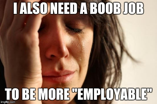 "First World Problems Meme | I ALSO NEED A BOOB JOB TO BE MORE ""EMPLOYABLE"" 