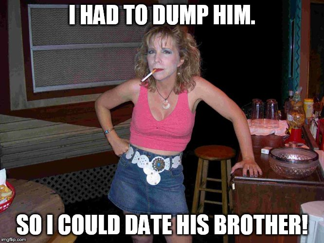 I HAD TO DUMP HIM. SO I COULD DATE HIS BROTHER! | made w/ Imgflip meme maker