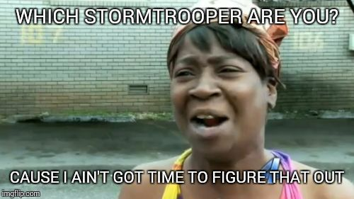 Aint Nobody Got Time For That Meme | WHICH STORMTROOPER ARE YOU? CAUSE I AIN'T GOT TIME TO FIGURE THAT OUT | image tagged in memes,aint nobody got time for that | made w/ Imgflip meme maker