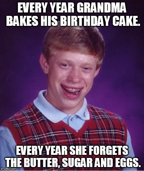 Bad Luck Brian Meme | EVERY YEAR GRANDMA BAKES HIS BIRTHDAY CAKE. EVERY YEAR SHE FORGETS THE BUTTER, SUGAR AND EGGS. | image tagged in memes,bad luck brian | made w/ Imgflip meme maker