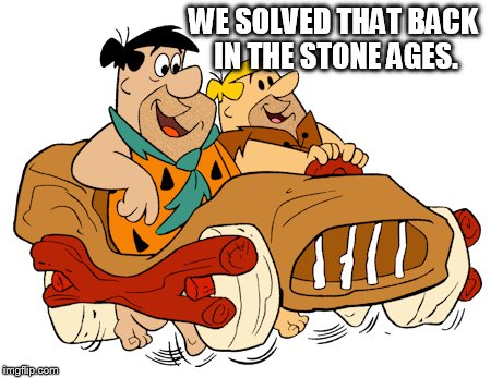 WE SOLVED THAT BACK IN THE STONE AGES. | made w/ Imgflip meme maker