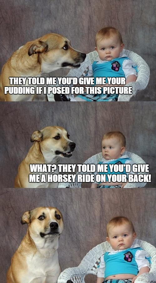 Dad Joke Dog Meme | THEY TOLD ME YOU'D GIVE ME YOUR PUDDING IF I POSED FOR THIS PICTURE WHAT? THEY TOLD ME YOU'D GIVE ME A HORSEY RIDE ON YOUR BACK! | image tagged in memes,dad joke dog | made w/ Imgflip meme maker