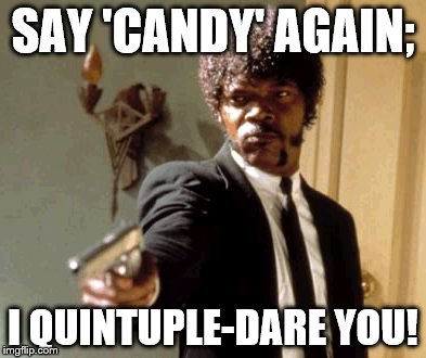 Say That Again I Dare You Meme | SAY 'CANDY' AGAIN; I QUINTUPLE-DARE YOU! | image tagged in memes,say that again i dare you | made w/ Imgflip meme maker