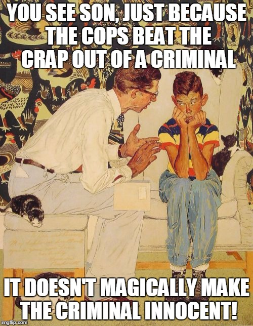 The Probelm Is Meme | YOU SEE SON, JUST BECAUSE THE COPS BEAT THE CRAP OUT OF A CRIMINAL IT DOESN'T MAGICALLY MAKE THE CRIMINAL INNOCENT! | image tagged in memes,the probelm is | made w/ Imgflip meme maker