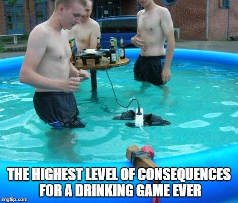 If you're gonna be stupid | THE HIGHEST LEVEL OF CONSEQUENCES FOR A DRINKING GAME EVER | image tagged in if you're gonna be stupid,memes | made w/ Imgflip meme maker