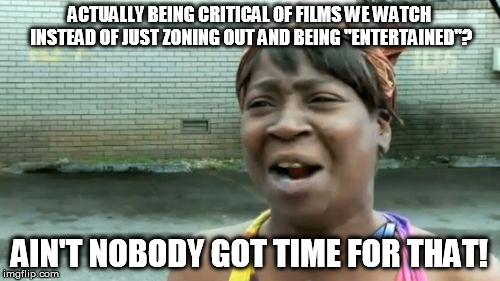 "Aint Nobody Got Time For That Meme | ACTUALLY BEING CRITICAL OF FILMS WE WATCH INSTEAD OF JUST ZONING OUT AND BEING ""ENTERTAINED""? AIN'T NOBODY GOT TIME FOR THAT! 