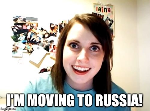 Overly Attached Girlfriend Meme | I'M MOVING TO RUSSIA! | image tagged in memes,overly attached girlfriend | made w/ Imgflip meme maker