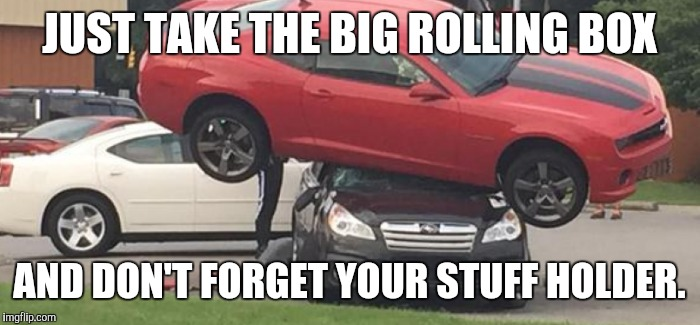 JUST TAKE THE BIG ROLLING BOX AND DON'T FORGET YOUR STUFF HOLDER. | made w/ Imgflip meme maker