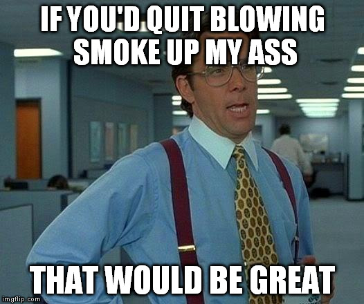 That Would Be Great Meme | IF YOU'D QUIT BLOWING SMOKE UP MY ASS THAT WOULD BE GREAT | image tagged in memes,that would be great | made w/ Imgflip meme maker