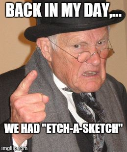 "Back In My Day Meme | BACK IN MY DAY,... WE HAD ""ETCH-A-SKETCH"" 