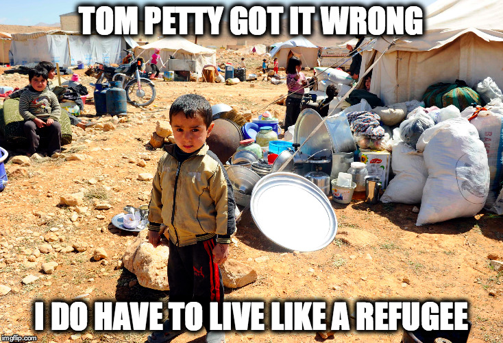 HUMAN | TOM PETTY GOT IT WRONG I DO HAVE TO LIVE LIKE A REFUGEE | image tagged in give peace a chance | made w/ Imgflip meme maker