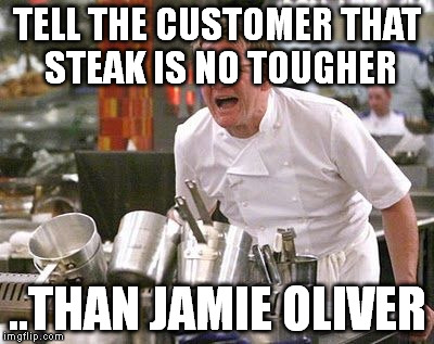 Gordon Ramsey meme | TELL THE CUSTOMER THAT STEAK IS NO TOUGHER ..THAN JAMIE OLIVER | image tagged in gordon ramsey meme | made w/ Imgflip meme maker