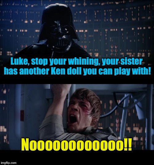 Star Wars Ken Doll No | Luke, stop your whining, your sister has another Ken doll you can play with! Noooooooooooo!! | image tagged in memes,star wars no | made w/ Imgflip meme maker
