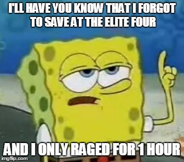 Ill Have You Know Spongebob Meme | I'LL HAVE YOU KNOW THAT I FORGOT TO SAVE AT THE ELITE FOUR AND I ONLY RAGED FOR 1 HOUR | image tagged in memes,ill have you know spongebob | made w/ Imgflip meme maker