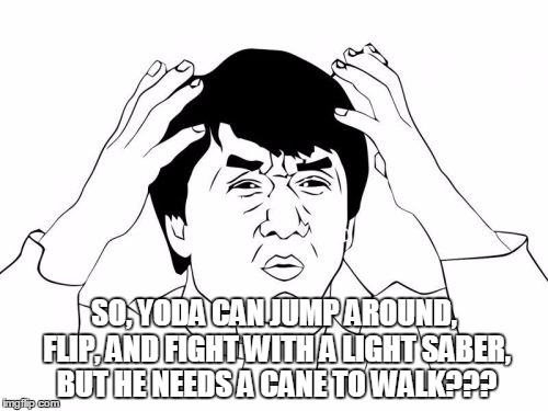 Jackie Chan WTF Meme | SO, YODA CAN JUMP AROUND, FLIP, AND FIGHT WITH A LIGHT SABER, BUT HE NEEDS A CANE TO WALK??? | image tagged in memes,jackie chan wtf | made w/ Imgflip meme maker