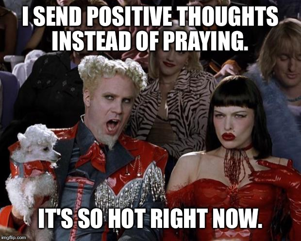 Mugatu So Hot Right Now Meme | I SEND POSITIVE THOUGHTS INSTEAD OF PRAYING. IT'S SO HOT RIGHT NOW. | image tagged in memes,mugatu so hot right now | made w/ Imgflip meme maker