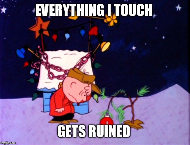 Charlie Brown Ruins Everything  | EVERYTHING I TOUCH GETS RUINED | image tagged in charlie brown ruins everything  | made w/ Imgflip meme maker