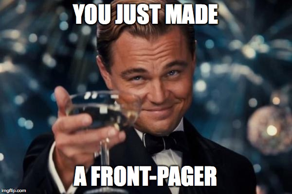 Leonardo Dicaprio Cheers Meme | YOU JUST MADE A FRONT-PAGER | image tagged in memes,leonardo dicaprio cheers | made w/ Imgflip meme maker