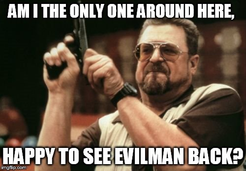 Am I The Only One Around Here Meme | AM I THE ONLY ONE AROUND HERE, HAPPY TO SEE EVILMAN BACK? | image tagged in memes,am i the only one around here | made w/ Imgflip meme maker