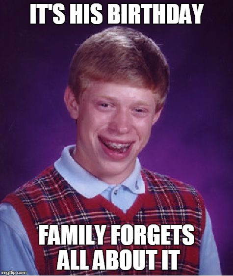 Bad Luck Brian Meme | IT'S HIS BIRTHDAY FAMILY FORGETS ALL ABOUT IT | image tagged in memes,bad luck brian | made w/ Imgflip meme maker