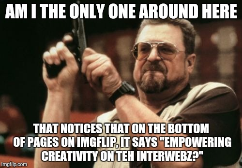 "I JUST noticed this, lol! | AM I THE ONLY ONE AROUND HERE THAT NOTICES THAT ON THE BOTTOM OF PAGES ON IMGFLIP, IT SAYS ""EMPOWERING CREATIVITY ON TEH INTERWEBZ?"" 