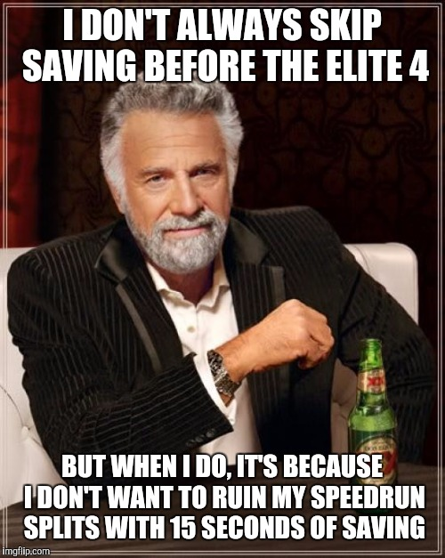 The Most Interesting Man In The World Meme | I DON'T ALWAYS SKIP SAVING BEFORE THE ELITE 4 BUT WHEN I DO, IT'S BECAUSE I DON'T WANT TO RUIN MY SPEEDRUN SPLITS WITH 15 SECONDS OF SAVING | image tagged in memes,the most interesting man in the world | made w/ Imgflip meme maker