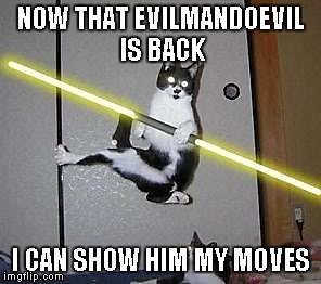 NOW THAT EVILMANDOEVIL IS BACK I CAN SHOW HIM MY MOVES | made w/ Imgflip meme maker