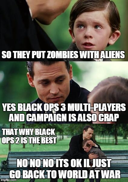 Finding Neverland Meme | SO THEY PUT ZOMBIES WITH ALIENS YES BLACK OPS 3 MULTI-PLAYERS AND CAMPAIGN IS ALSO CRAP NO NO NO ITS OK IL JUST GO BACK TO WORLD AT WAR THAT | image tagged in memes,finding neverland | made w/ Imgflip meme maker