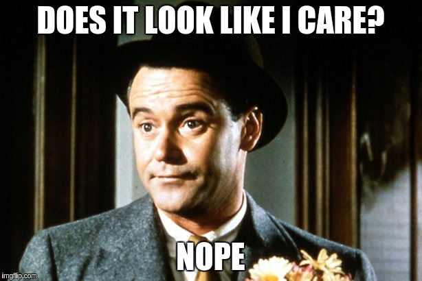 Jack Lemmon | DOES IT LOOK LIKE I CARE? NOPE | image tagged in jack lemmon | made w/ Imgflip meme maker