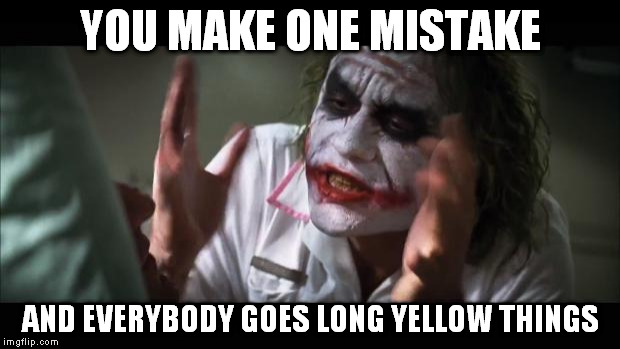 And everybody loses their minds Meme | YOU MAKE ONE MISTAKE AND EVERYBODY GOES LONG YELLOW THINGS | image tagged in memes,and everybody loses their minds | made w/ Imgflip meme maker