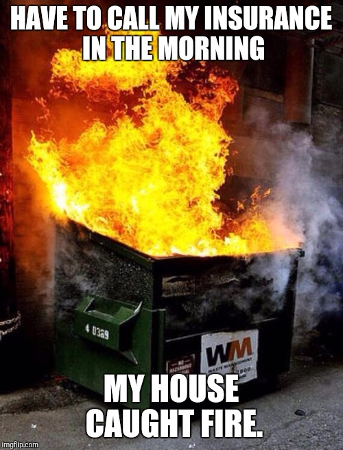 Dumpster Fire | HAVE TO CALL MY INSURANCE IN THE MORNING MY HOUSE CAUGHT FIRE. | image tagged in dumpster fire | made w/ Imgflip meme maker