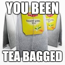 You've been served | YOU BEEN TEA BAGGED | image tagged in funny memes | made w/ Imgflip meme maker