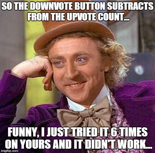 Creepy Condescending Wonka Meme | SO THE DOWNVOTE BUTTON SUBTRACTS FROM THE UPVOTE COUNT... FUNNY, I JUST TRIED IT 6 TIMES ON YOURS AND IT DIDN'T WORK... | image tagged in memes,creepy condescending wonka | made w/ Imgflip meme maker
