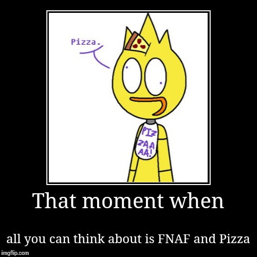 FNAF Chica Pizza | That moment when | all you can think about is FNAF and Pizza | image tagged in funny,demotivationals,fnaf,pizza,chica says pizza,what am i doing with my life | made w/ Imgflip demotivational maker