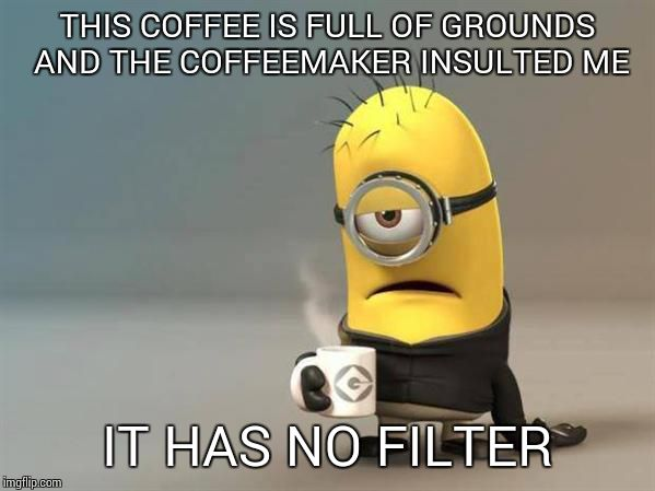 minion coffee | THIS COFFEE IS FULL OF GROUNDS AND THE COFFEEMAKER INSULTED ME IT HAS NO FILTER | image tagged in minion coffee | made w/ Imgflip meme maker