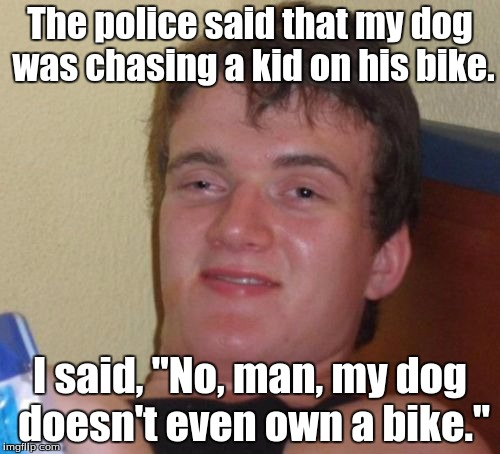 "10 Guy Meme | The police said that my dog was chasing a kid on his bike. I said, ""No, man, my dog doesn't even own a bike."" 