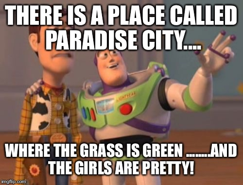 Toy guns and roses | THERE IS A PLACE CALLED PARADISE CITY.... WHERE THE GRASS IS GREEN ........AND THE GIRLS ARE PRETTY! | image tagged in memes,guns n roses,axel rose,toy story,x x everywhere | made w/ Imgflip meme maker