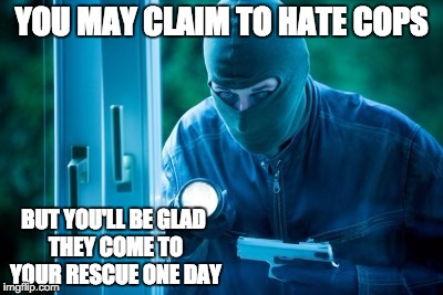 Criminal | YOU MAY CLAIM TO HATE COPS BUT YOU'LL BE GLAD THEY COME TO YOUR RESCUE ONE DAY | image tagged in criminal | made w/ Imgflip meme maker