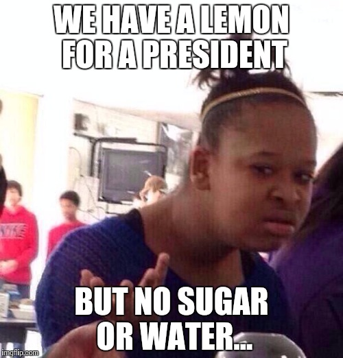 Black Girl Wat Meme | WE HAVE A LEMON FOR A PRESIDENT BUT NO SUGAR OR WATER... | image tagged in memes,black girl wat | made w/ Imgflip meme maker