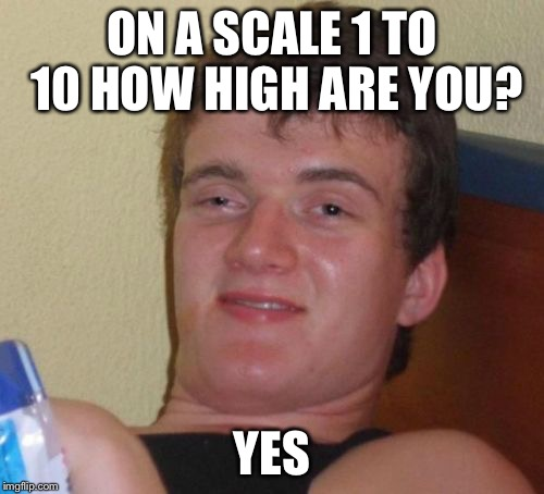 Yes On A Scale How High Are You