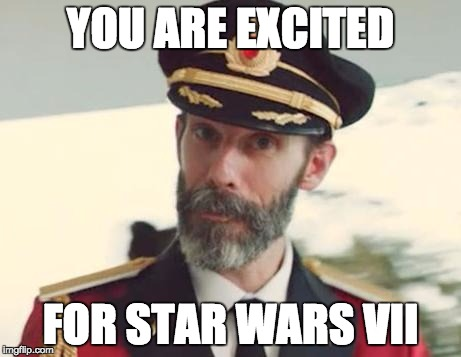 And if you say no, then you're lying... | YOU ARE EXCITED FOR STAR WARS VII | image tagged in captain obvious | made w/ Imgflip meme maker
