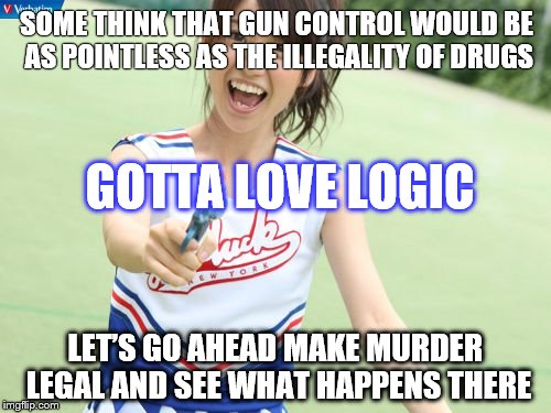 Yuko With Gun | SOME THINK THAT GUN CONTROL WOULD BE AS POINTLESS AS THE ILLEGALITY OF DRUGS LET'S GO AHEAD MAKE MURDER LEGAL AND SEE WHAT HAPPENS THERE GOT | image tagged in memes,yuko with gun | made w/ Imgflip meme maker
