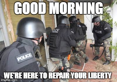 Swat Team | GOOD MORNING WE'RE HERE TO REPAIR YOUR LIBERTY | image tagged in swat team | made w/ Imgflip meme maker