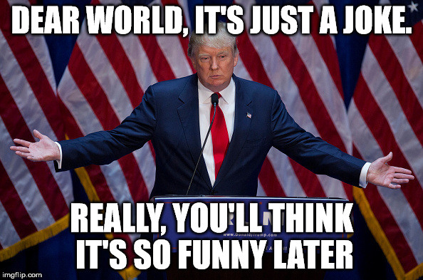 Donald Trump | DEAR WORLD, IT'S JUST A JOKE. REALLY, YOU'LL THINK IT'S SO FUNNY LATER | image tagged in donald trump | made w/ Imgflip meme maker