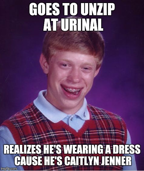 Bad Luck Brian Meme | GOES TO UNZIP AT URINAL REALIZES HE'S WEARING A DRESS CAUSE HE'S CAITLYN JENNER | image tagged in memes,bad luck brian | made w/ Imgflip meme maker