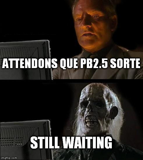 Ill Just Wait Here Meme | ATTENDONS QUE PB2.5 SORTE STILL WAITING | image tagged in memes,ill just wait here | made w/ Imgflip meme maker