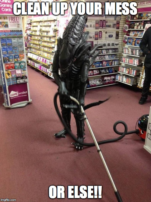 Vacuuming Alien | CLEAN UP YOUR MESS OR ELSE!! | image tagged in vacuuming alien | made w/ Imgflip meme maker