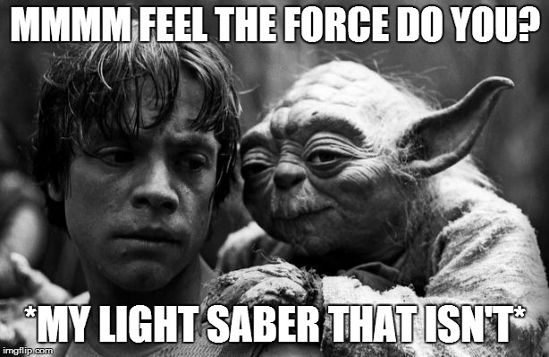 horny old yoda | MMMM FEEL THE FORCE DO YOU? *MY LIGHT SABER THAT ISN'T* | image tagged in horny old yoda | made w/ Imgflip meme maker