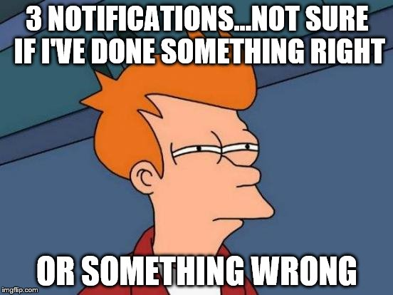 We all get that feeling... | 3 NOTIFICATIONS...NOT SURE IF I'VE DONE SOMETHING RIGHT OR SOMETHING WRONG | image tagged in memes,futurama fry,notifications | made w/ Imgflip meme maker