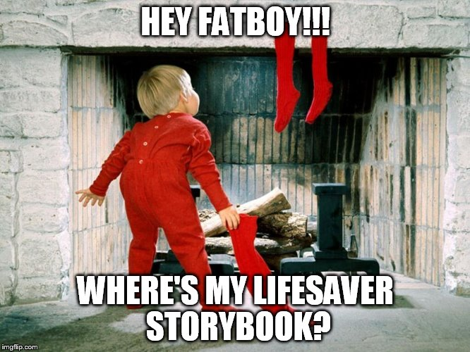 I always went for the butter rum 1st, then the cherry. | HEY FATBOY!!! WHERE'S MY LIFESAVER STORYBOOK? | image tagged in lifesavers,christmas,memes,funny | made w/ Imgflip meme maker
